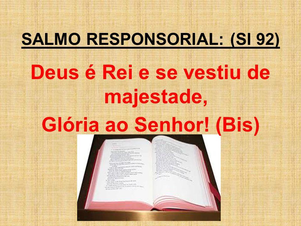 SALMO RESPONSORIAL: (Sl 92) Deus é Rei e se vestiu de majestade,