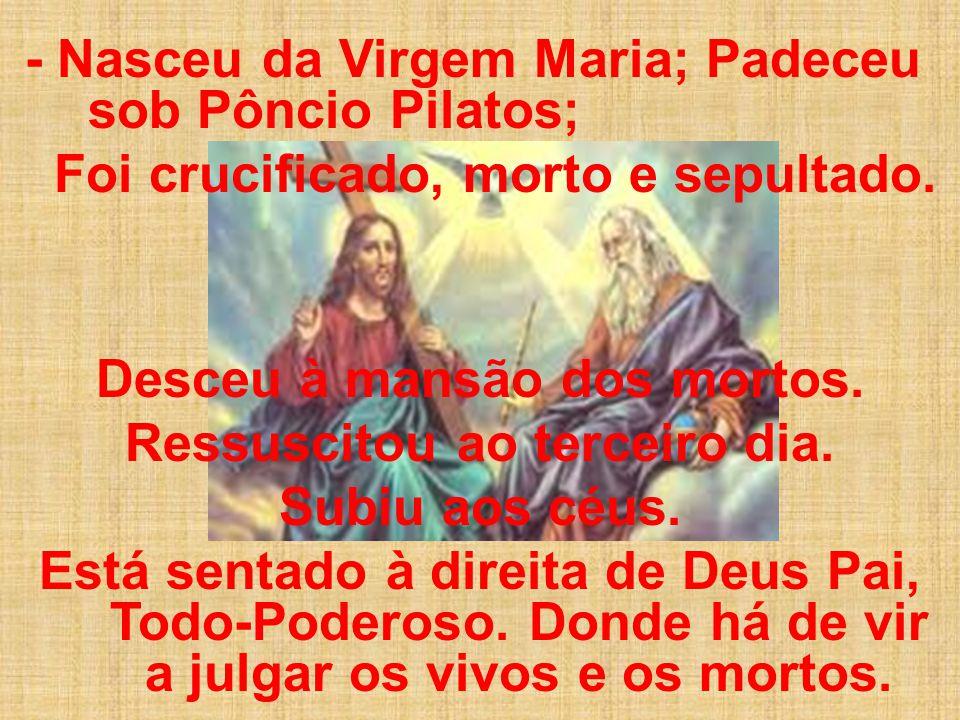 - Nasceu da Virgem Maria; Padeceu sob Pôncio Pilatos; Foi crucificado, morto e sepultado.