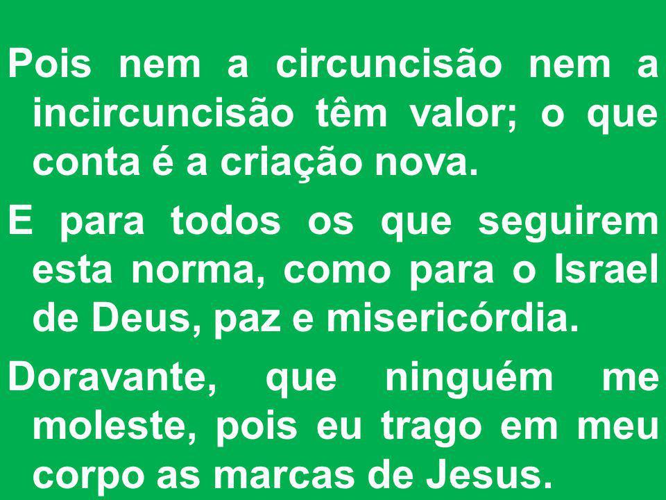 Pois nem a circuncisão nem a incircuncisão têm valor; o que conta é a criação nova.