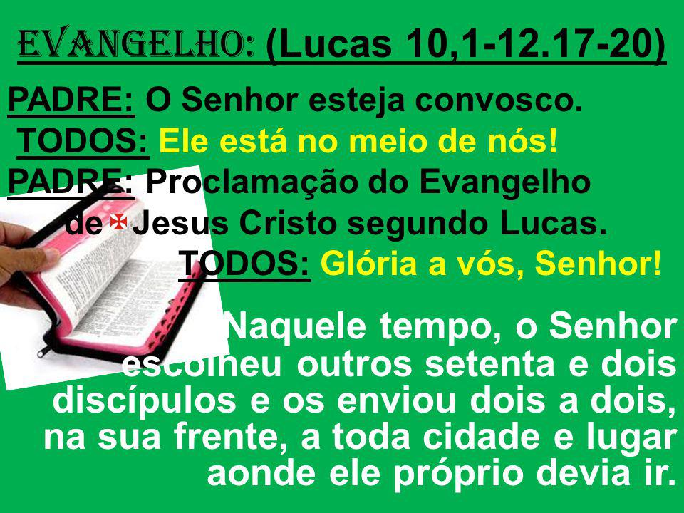 EVANGELHO: (Lucas 10,1-12.17-20) PADRE: O Senhor esteja convosco. TODOS: Ele está no meio de nós! PADRE: Proclamação do Evangelho.