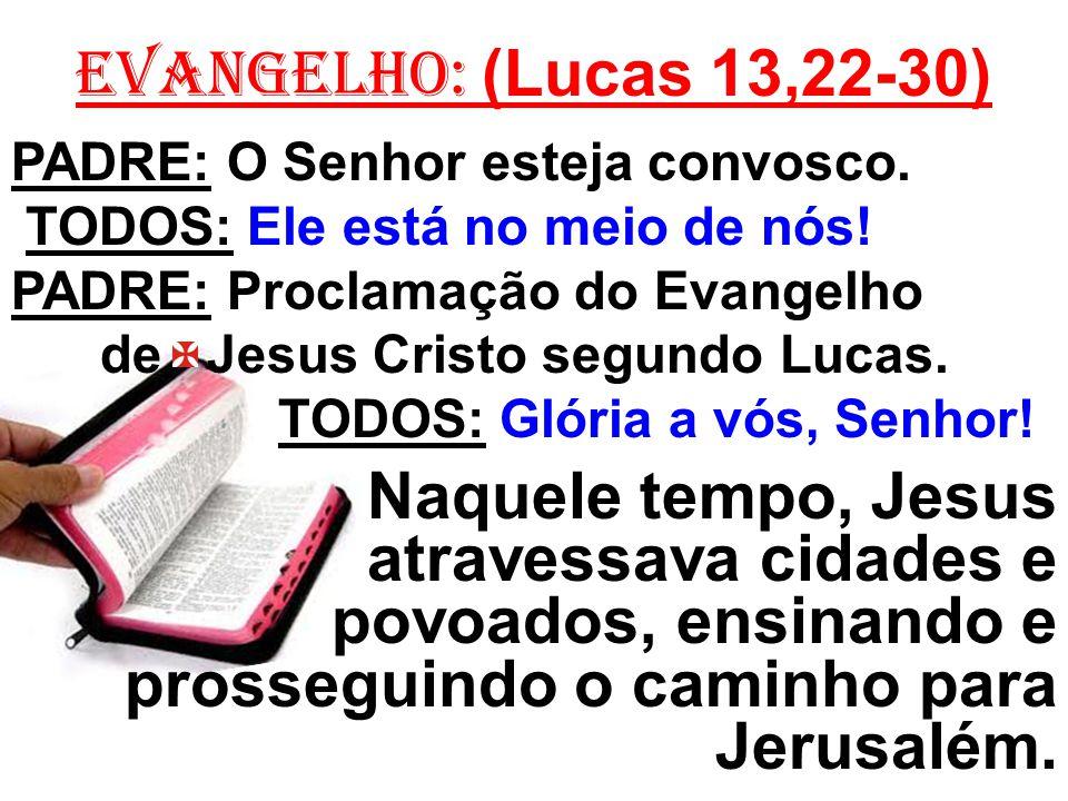 EVANGELHO: (Lucas 13,22-30) PADRE: O Senhor esteja convosco. TODOS: Ele está no meio de nós! PADRE: Proclamação do Evangelho.