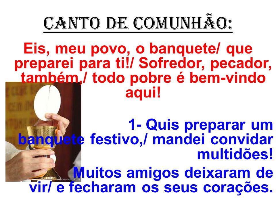 CANTO DE COMUNHÃO: Eis, meu povo, o banquete/ que preparei para ti!/ Sofredor, pecador, também,/ todo pobre é bem-vindo aqui!