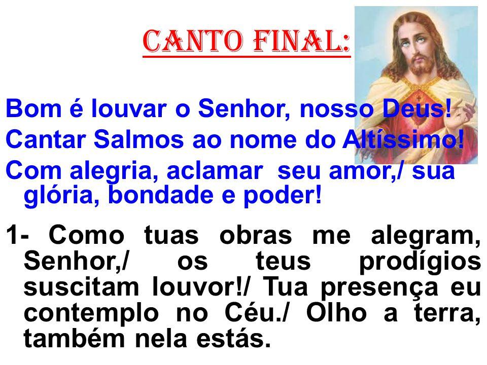 CANTO FINAL: Bom é louvar o Senhor, nosso Deus! Cantar Salmos ao nome do Altíssimo! Com alegria, aclamar seu amor,/ sua glória, bondade e poder!