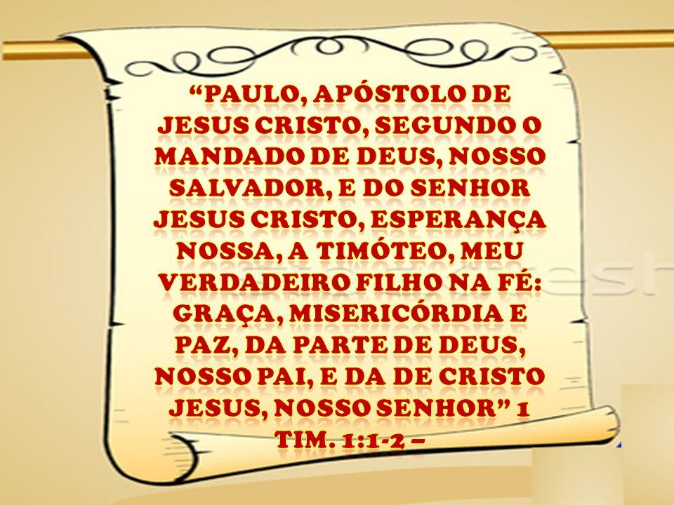 PAULO, APÓSTOLO DE JESUS CRISTO, SEGUNDO O MANDADO DE DEUS, NOSSO SALVADOR, E DO SENHOR JESUS CRISTO, ESPERANÇA NOSSA, A TIMÓTEO, MEU VERDADEIRO FILHO NA FÉ: GRAÇA, MISERICÓRDIA E PAZ, DA PARTE DE DEUS, NOSSO PAI, E DA DE CRISTO JESUS, NOSSO SENHOR 1 TIM.