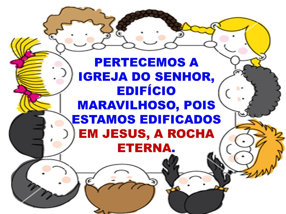 PERTECEMOS A IGREJA DO SENHOR, EDIFÍCIO MARAVILHOSO, POIS ESTAMOS EDIFICADOS EM JESUS, A ROCHA ETERNA.