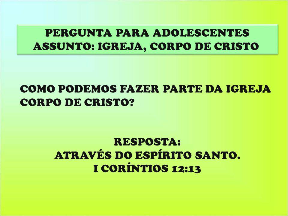 PERGUNTA PARA ADOLESCENTES ASSUNTO: IGREJA, CORPO DE CRISTO