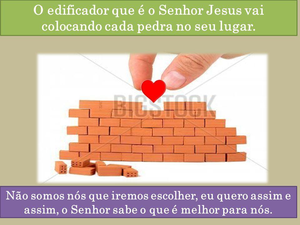 O edificador que é o Senhor Jesus vai colocando cada pedra no seu lugar.