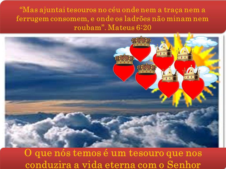Mas ajuntai tesouros no céu onde nem a traça nem a ferrugem consomem, e onde os ladrões não minam nem roubam . Mateus 6:20