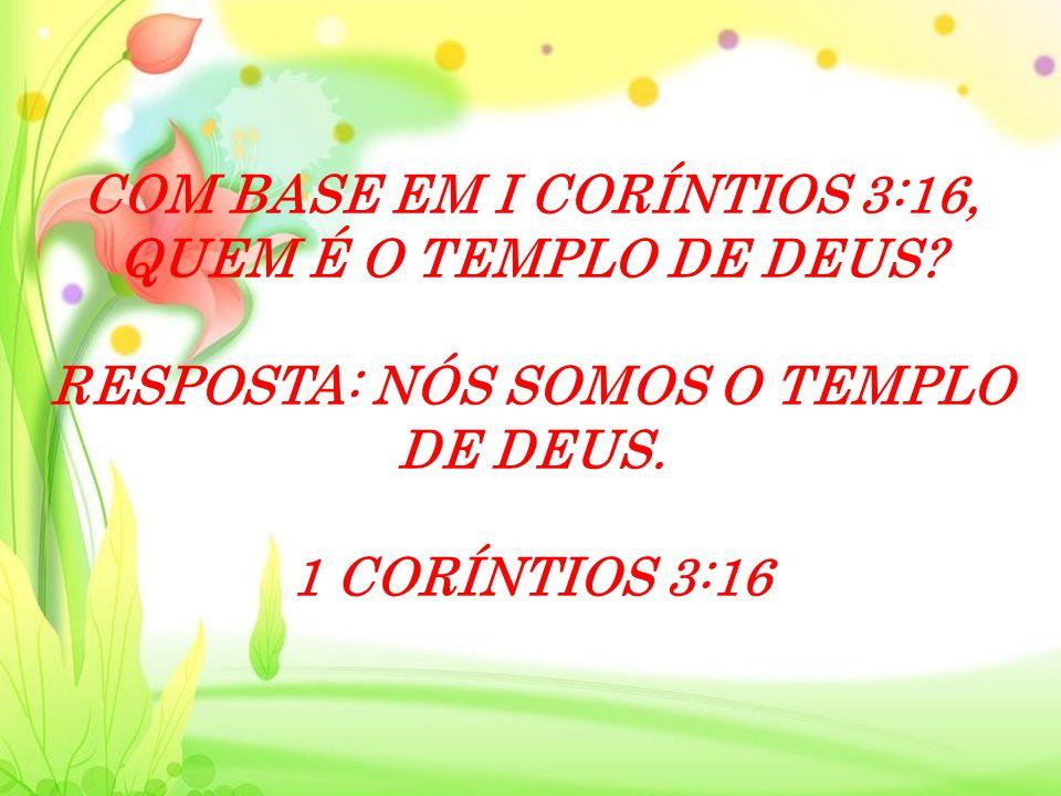 COM BASE EM I CORÍNTIOS 3:16, QUEM É O TEMPLO DE DEUS