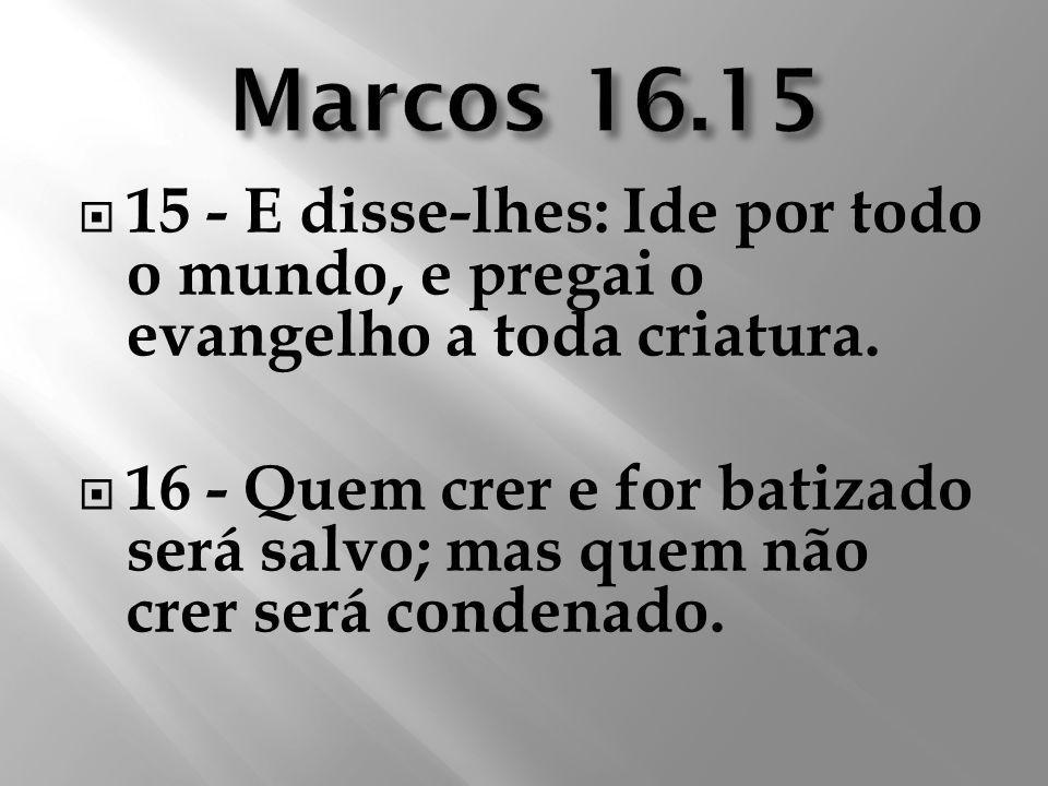 Marcos 16.15 15 - E disse-lhes: Ide por todo o mundo, e pregai o evangelho a toda criatura.