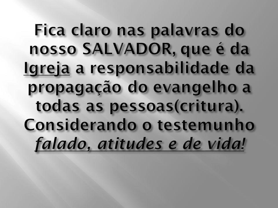 Fica claro nas palavras do nosso SALVADOR, que é da Igreja a responsabilidade da propagação do evangelho a todas as pessoas(critura).