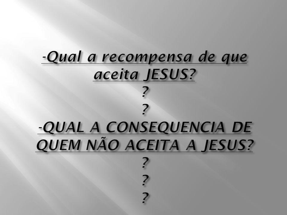 -Qual a recompensa de que aceita JESUS