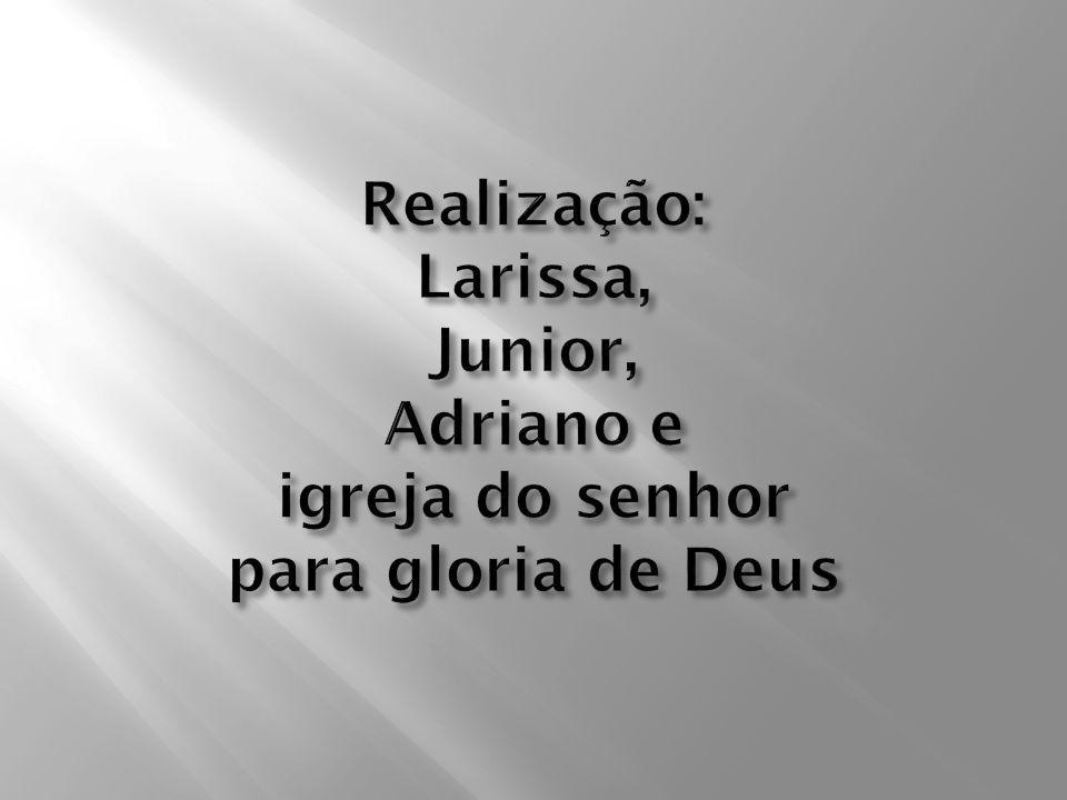 Realização: Larissa, Junior, Adriano e igreja do senhor para gloria de Deus