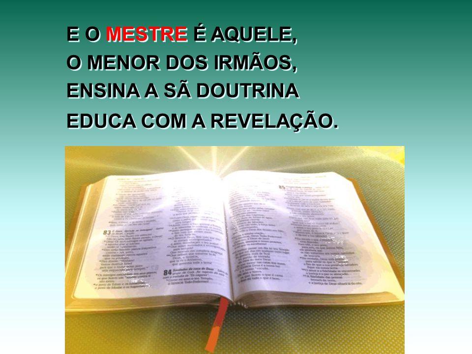 E O MESTRE É AQUELE, O MENOR DOS IRMÃOS, ENSINA A SÃ DOUTRINA EDUCA COM A REVELAÇÃO.