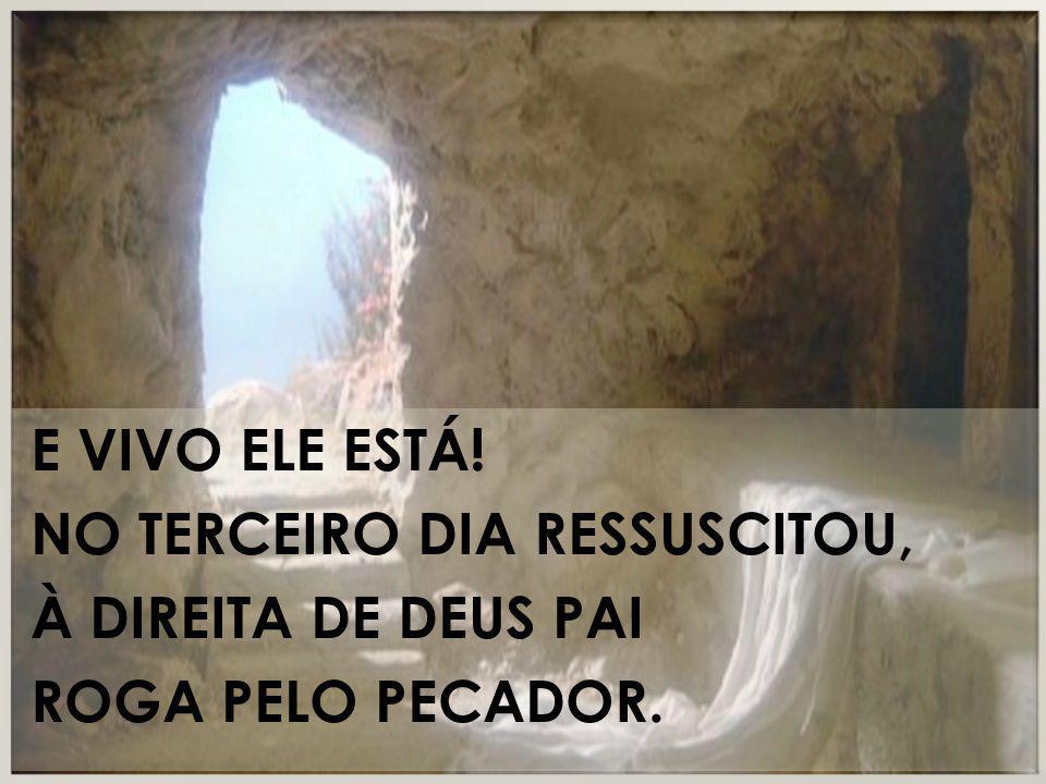 E vivo ele está! No terceiro dia ressuscitou, À direita de Deus Pai Roga pelo pecador.