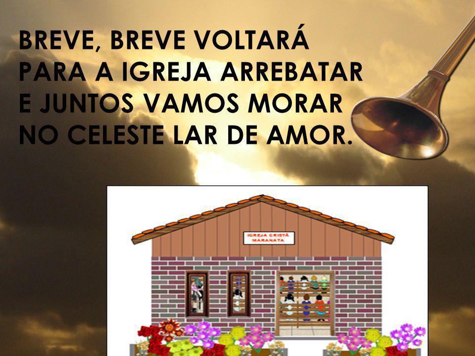 Breve, breve voltará Para a igreja arrebatar E juntos vamos morar No celeste lar de amor.