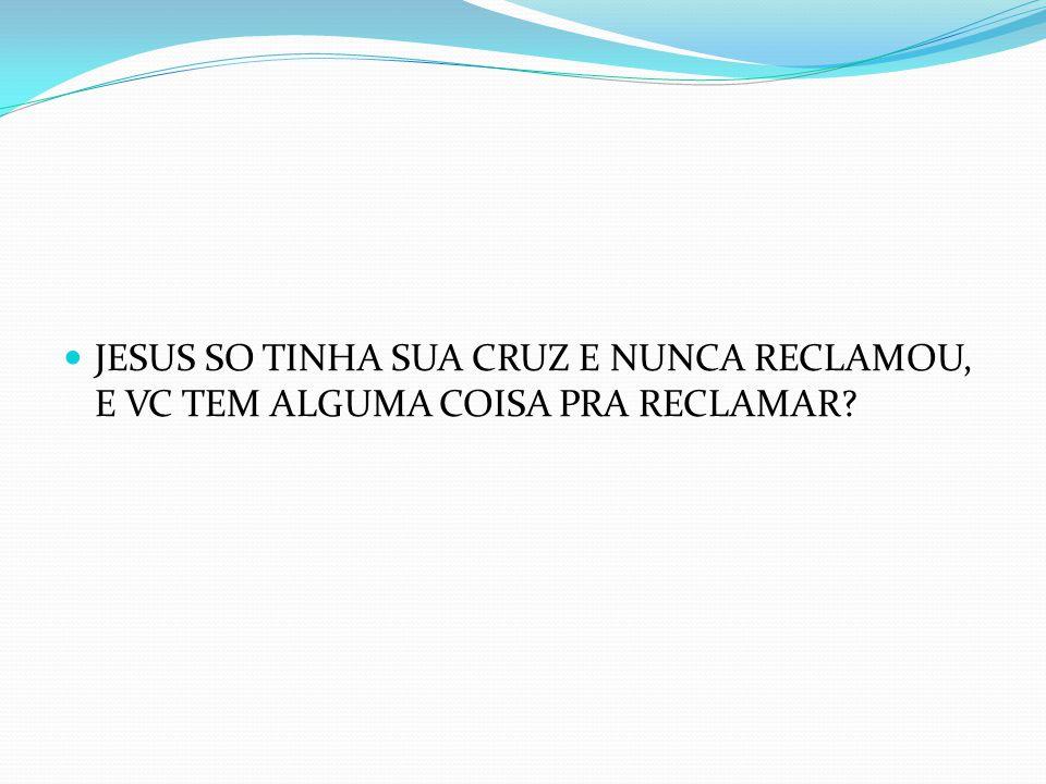 JESUS SO TINHA SUA CRUZ E NUNCA RECLAMOU, E VC TEM ALGUMA COISA PRA RECLAMAR