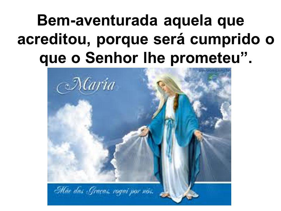 Bem-aventurada aquela que acreditou, porque será cumprido o que o Senhor lhe prometeu .