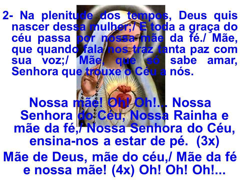 Mãe de Deus, mãe do céu,/ Mãe da fé e nossa mãe! (4x) Oh! Oh! Oh!...