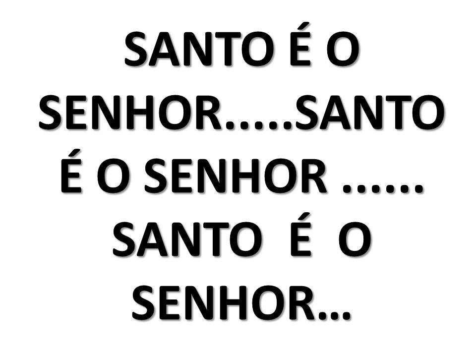 SANTO É O SENHOR.....SANTO É O SENHOR ...... SANTO É O SENHOR…