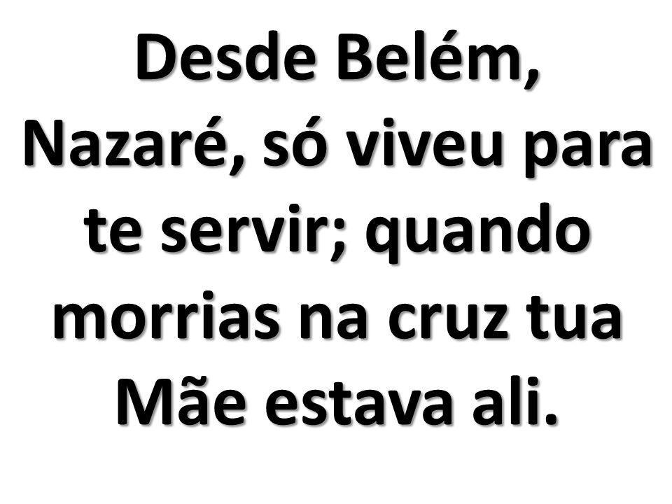 Desde Belém, Nazaré, só viveu para te servir; quando morrias na cruz tua Mãe estava ali.