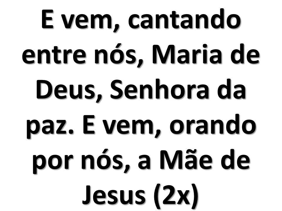 E vem, cantando entre nós, Maria de Deus, Senhora da paz
