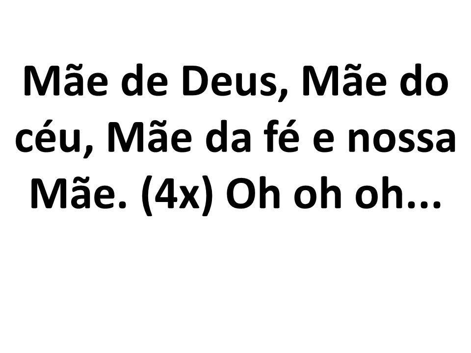 Mãe de Deus, Mãe do céu, Mãe da fé e nossa Mãe. (4x) Oh oh oh...