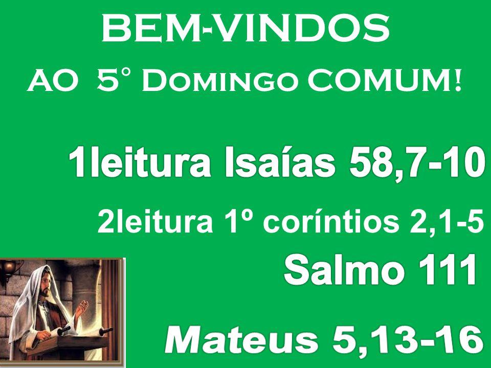 Mateus 5,13-16 BEM-VINDOS 1leitura Isaías 58,7-10 Salmo 111