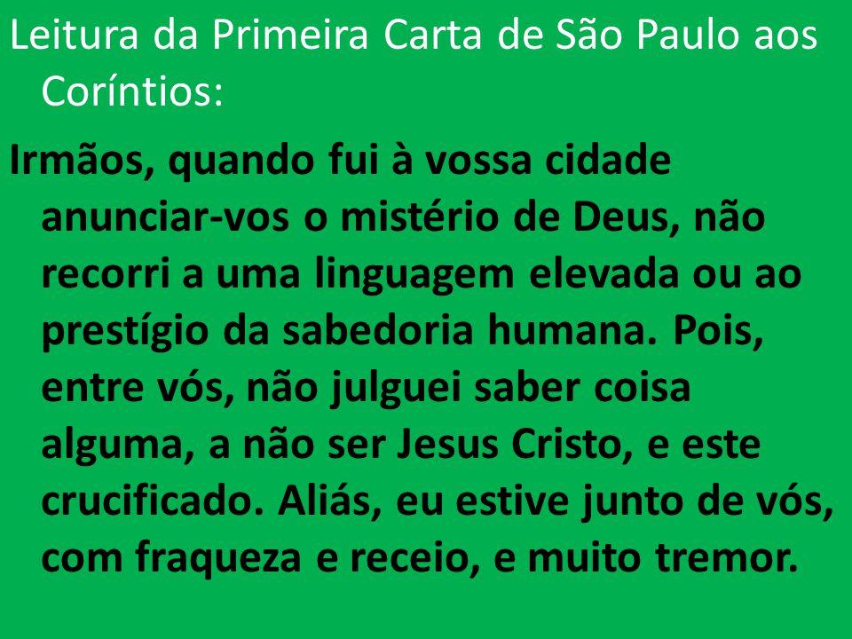 Leitura da Primeira Carta de São Paulo aos Coríntios: Irmãos, quando fui à vossa cidade anunciar-vos o mistério de Deus, não recorri a uma linguagem elevada ou ao prestígio da sabedoria humana.