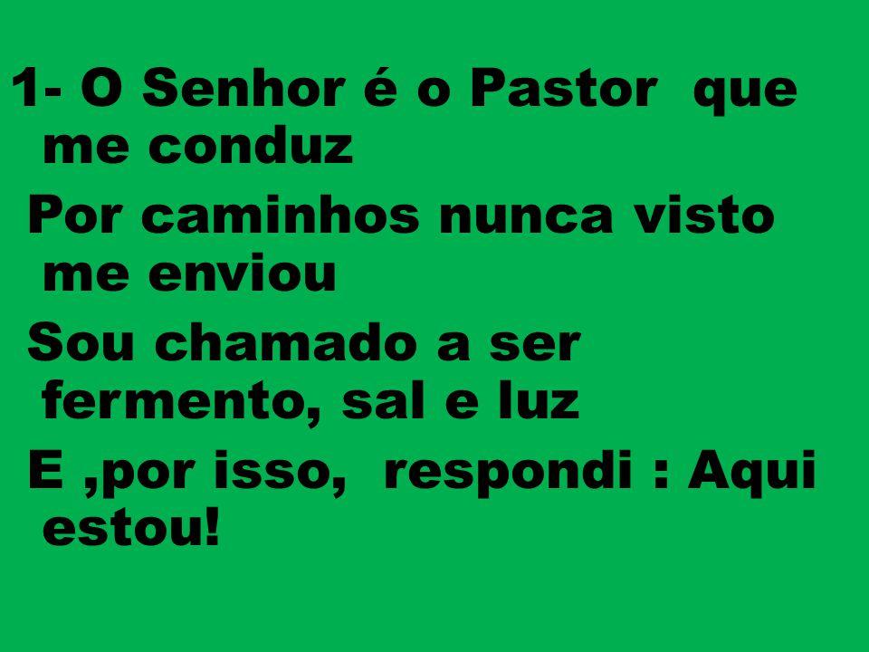 1- O Senhor é o Pastor que me conduz Por caminhos nunca visto me enviou Sou chamado a ser fermento, sal e luz E ,por isso, respondi : Aqui estou!