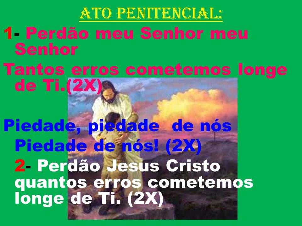 ATO PENITENCIAL: 1- Perdão meu Senhor meu Senhor Tantos erros cometemos longe de Ti.(2X) Piedade, piedade de nós Piedade de nós.