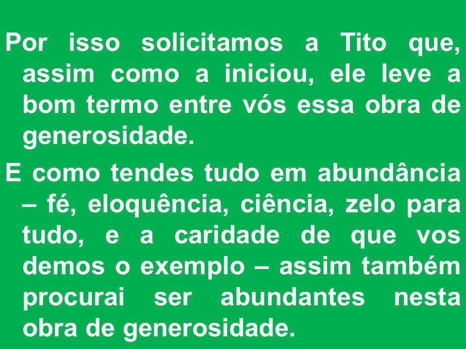 Por isso solicitamos a Tito que, assim como a iniciou, ele leve a bom termo entre vós essa obra de generosidade.