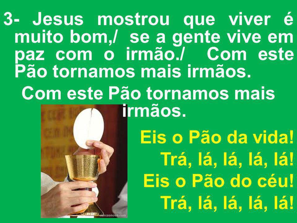 3- Jesus mostrou que viver é muito bom,/ se a gente vive em paz com o irmão./ Com este Pão tornamos mais irmãos.