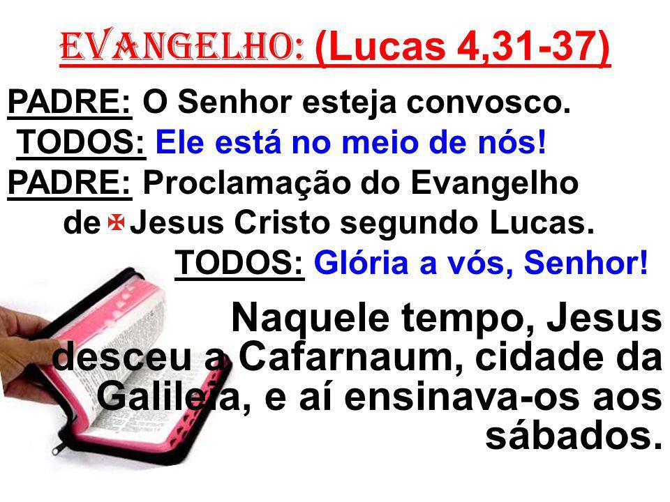 EVANGELHO: (Lucas 4,31-37) PADRE: O Senhor esteja convosco. TODOS: Ele está no meio de nós! PADRE: Proclamação do Evangelho.