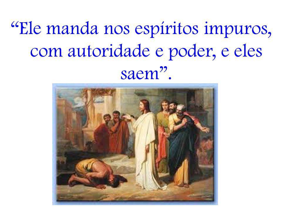 Ele manda nos espíritos impuros, com autoridade e poder, e eles saem .