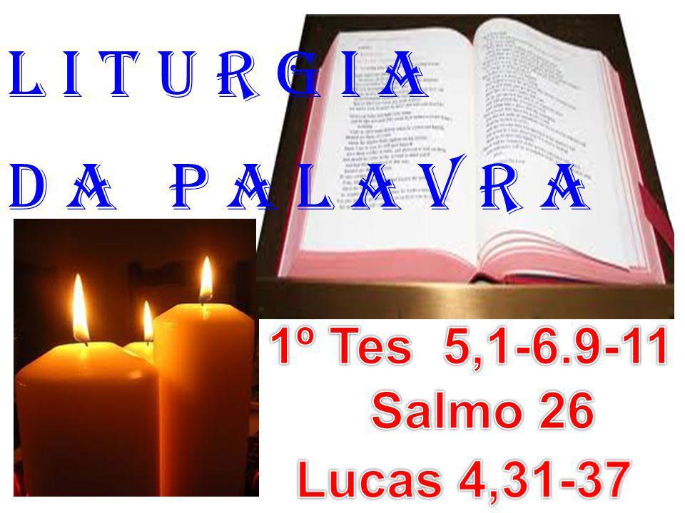 l i t u r g i a D a P a l a v r a 1º Tes 5,1-6.9-11 Salmo 26