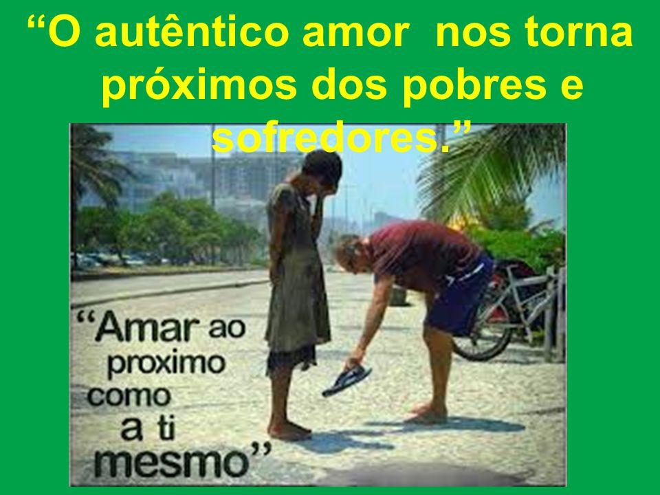 O autêntico amor nos torna próximos dos pobres e sofredores.