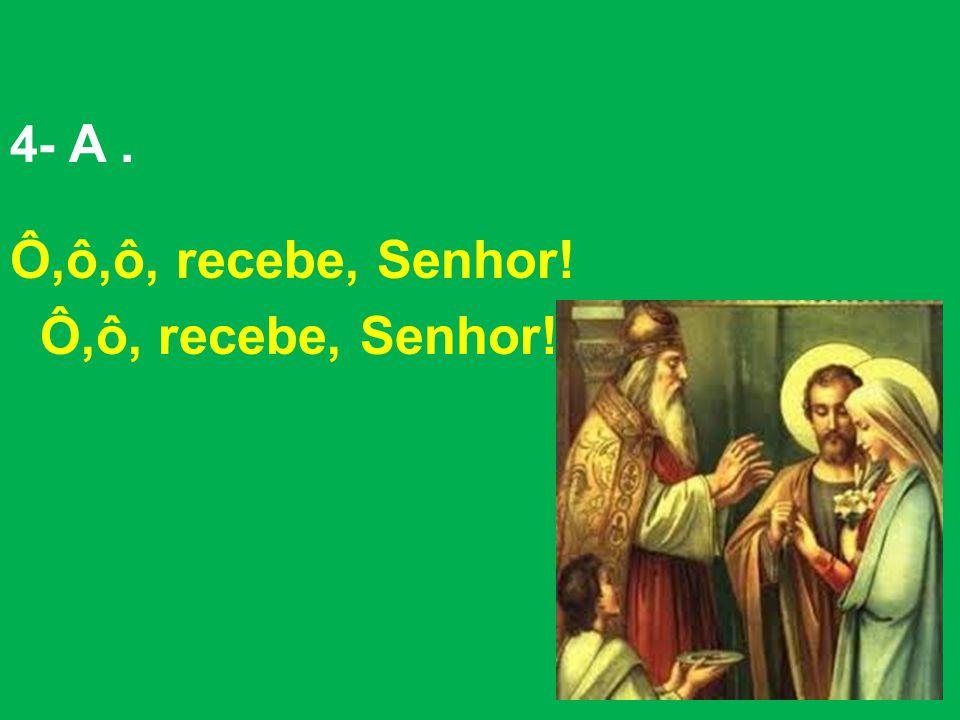 4- A . Ô,ô,ô, recebe, Senhor! Ô,ô, recebe, Senhor!