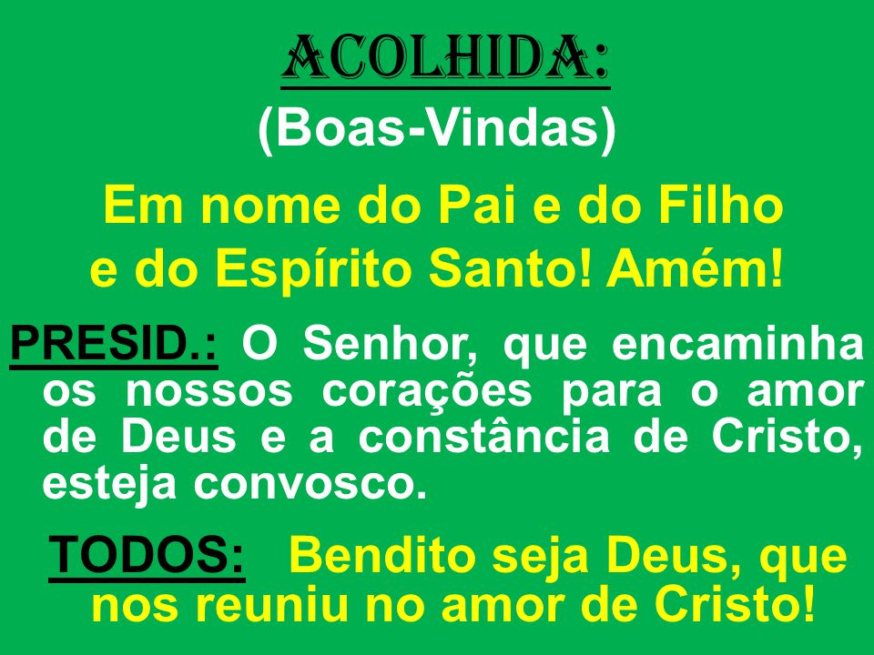 ACOLHIDA: (Boas-Vindas) e do Espírito Santo! Amém!