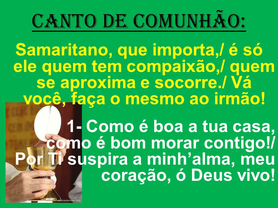CANTO DE COMUNHÃO: Samaritano, que importa,/ é só ele quem tem compaixão,/ quem se aproxima e socorre./ Vá você, faça o mesmo ao irmão!