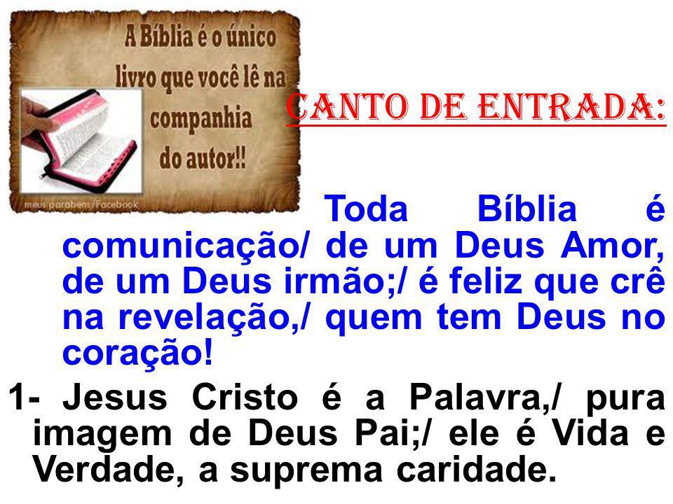 CANTO de ENTRADA: Toda Bíblia é comunicação/ de um Deus Amor, de um Deus irmão;/ é feliz que crê na revelação,/ quem tem Deus no coração!