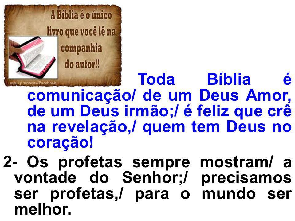 Toda Bíblia é comunicação/ de um Deus Amor, de um Deus irmão;/ é feliz que crê na revelação,/ quem tem Deus no coração!
