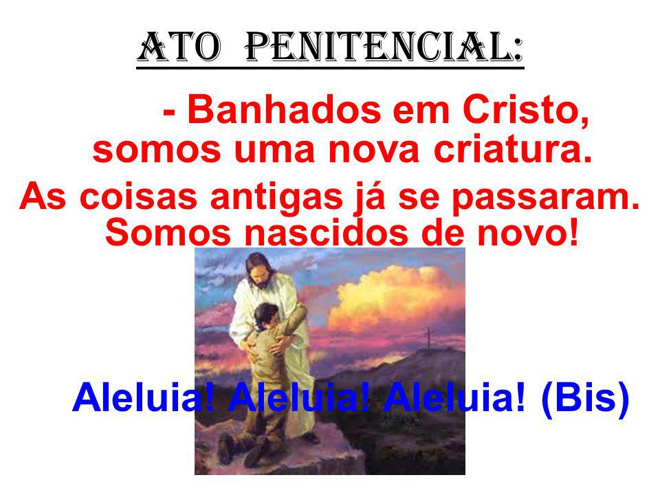 ATO PENITENCIAL: - Banhados em Cristo, somos uma nova criatura. As coisas antigas já se passaram. Somos nascidos de novo!