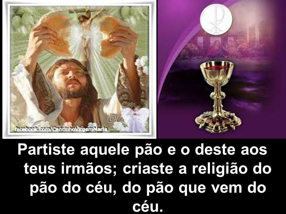 Partiste aquele pão e o deste aos teus irmãos; criaste a religião do pão do céu, do pão que vem do céu.