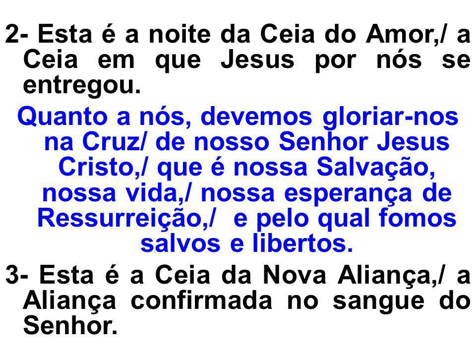 2- Esta é a noite da Ceia do Amor,/ a Ceia em que Jesus por nós se entregou.