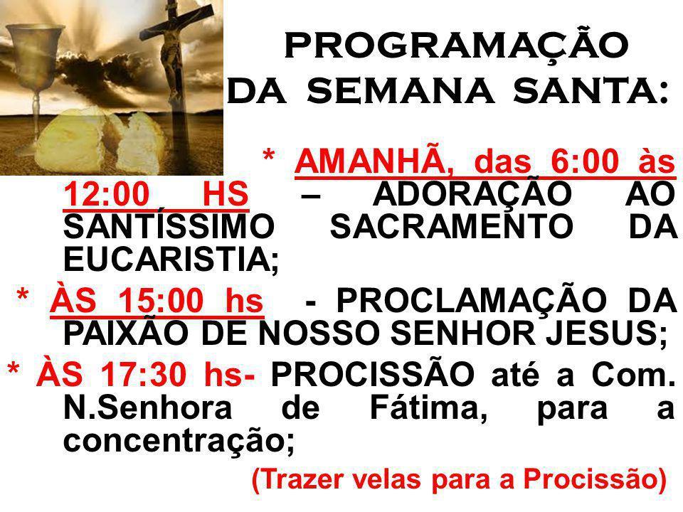 PROGRAMAÇÃO DA SEMANA SANTA: * AMANHÃ, das 6:00 às 12:00 HS – ADORAÇÃO AO SANTÍSSIMO SACRAMENTO DA EUCARISTIA;