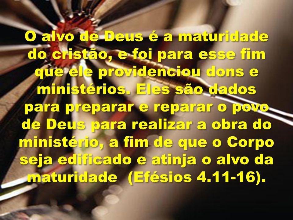 O alvo de Deus é a maturidade do cristão, e foi para esse fim que ele providenciou dons e ministérios.