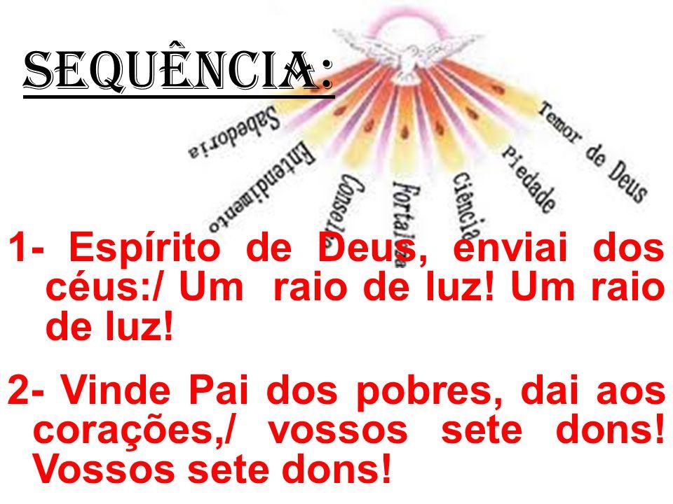 SEQUÊNCIA: 1- Espírito de Deus, enviai dos céus:/ Um raio de luz! Um raio de luz!