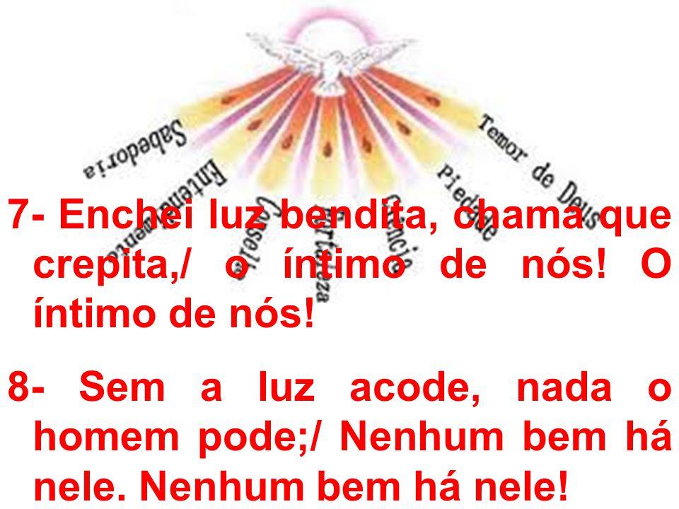 7- Enchei luz bendita, chama que crepita,/ o íntimo de nós