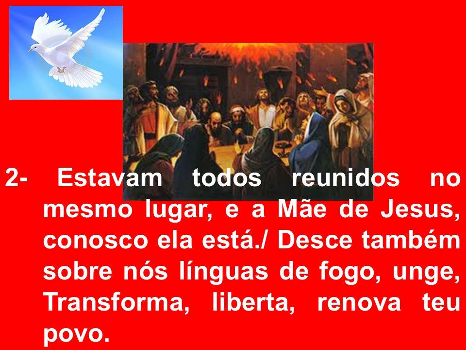 2- Estavam todos reunidos no mesmo lugar, e a Mãe de Jesus, conosco ela está./ Desce também sobre nós línguas de fogo, unge, Transforma, liberta, renova teu povo.
